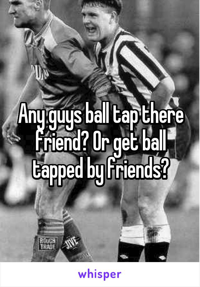 Any guys ball tap there friend? Or get ball tapped by friends?