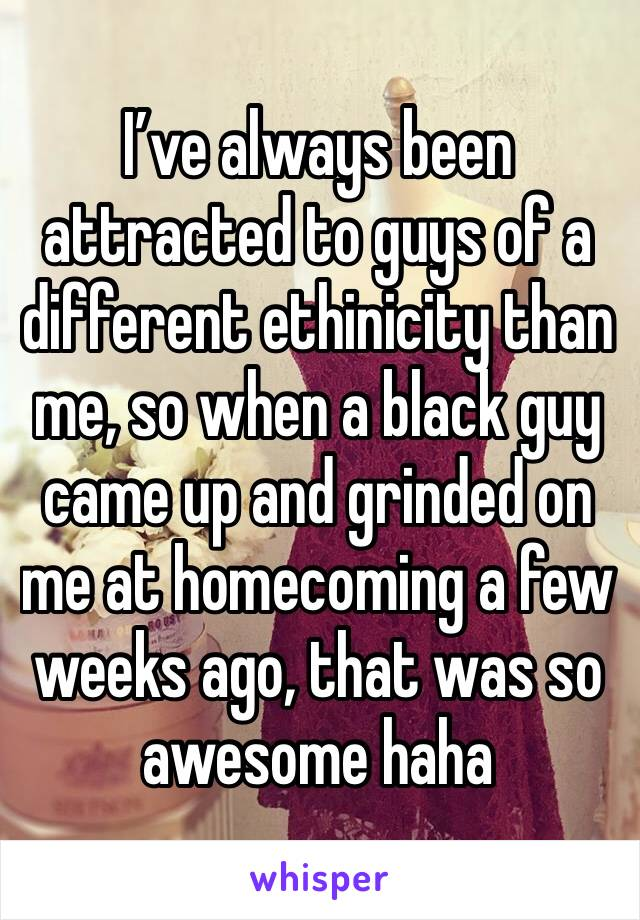 I've always been attracted to guys of a different ethinicity than me, so when a black guy came up and grinded on me at homecoming a few weeks ago, that was so awesome haha