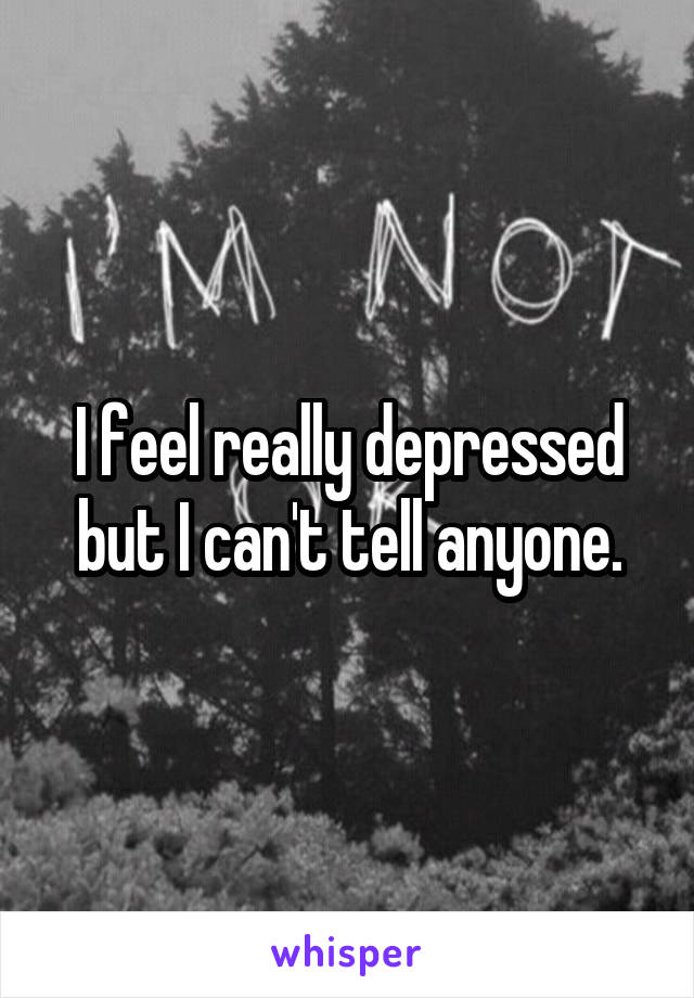 I feel really depressed but I can't tell anyone.