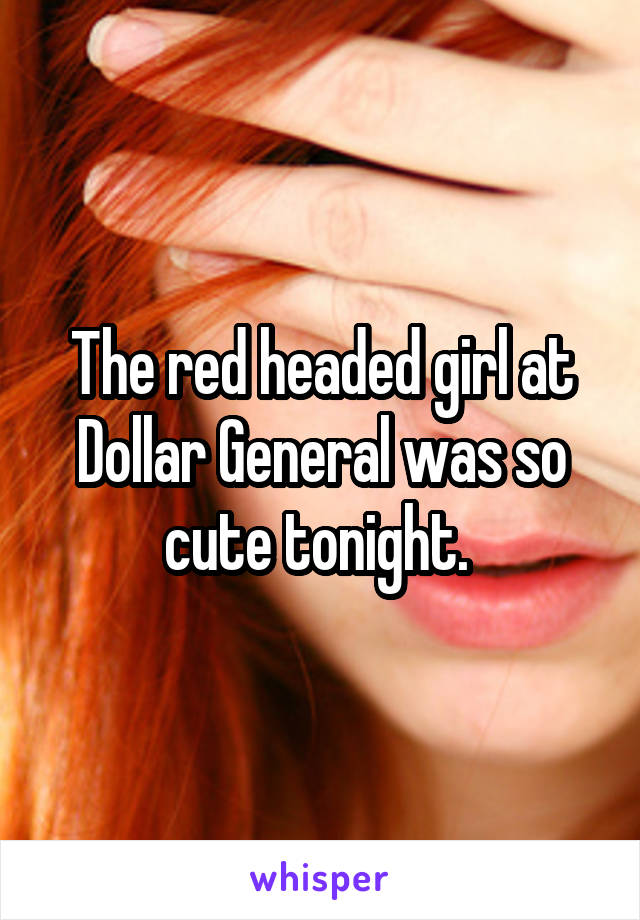 The red headed girl at Dollar General was so cute tonight.