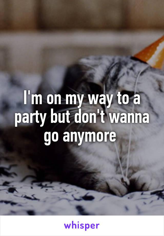 I'm on my way to a party but don't wanna go anymore