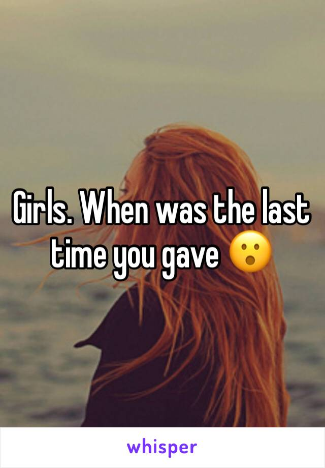 Girls. When was the last time you gave 😮