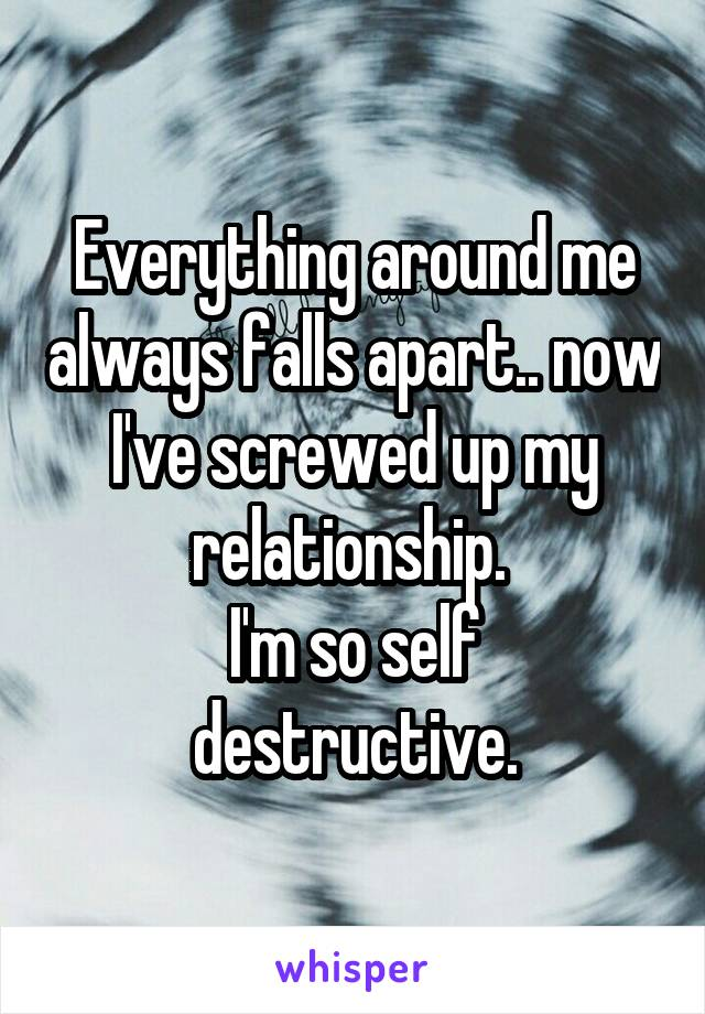 Everything around me always falls apart.. now I've screwed up my relationship.  I'm so self destructive.