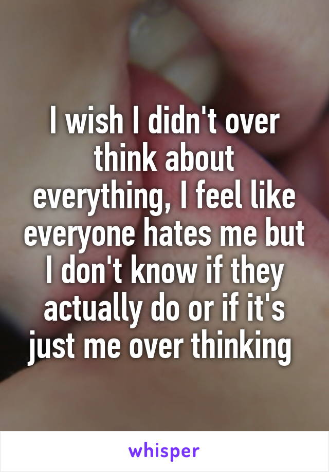 I wish I didn't over think about everything, I feel like everyone hates me but I don't know if they actually do or if it's just me over thinking