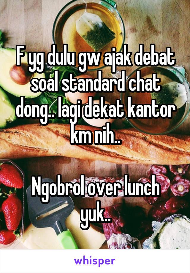 F yg dulu gw ajak debat soal standard chat dong.. lagi dekat kantor km nih..  Ngobrol over lunch yuk..