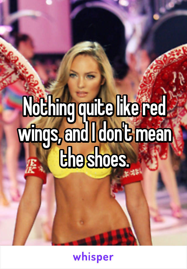 Nothing quite like red wings, and I don't mean the shoes.
