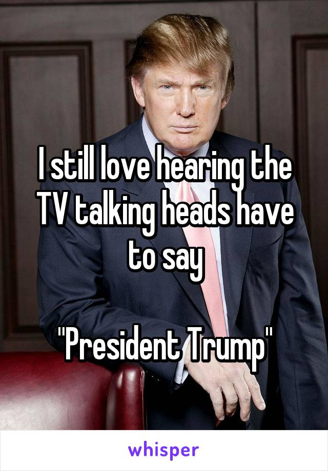 """I still love hearing the TV talking heads have to say  """"President Trump"""""""