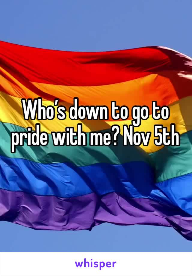 Who's down to go to pride with me? Nov 5th