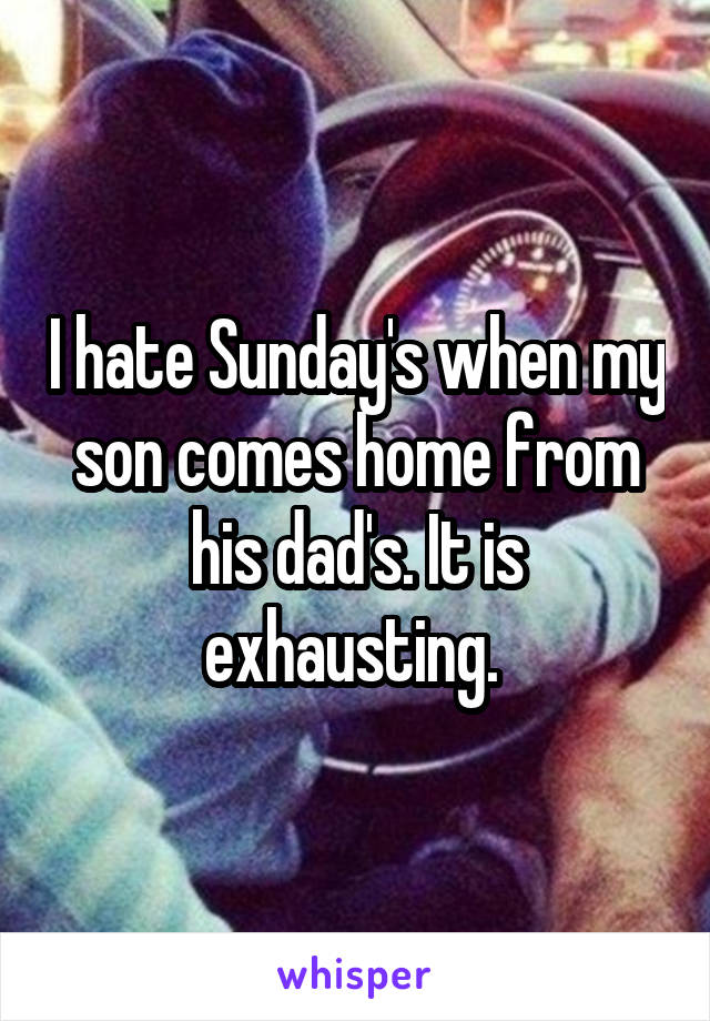 I hate Sunday's when my son comes home from his dad's. It is exhausting.