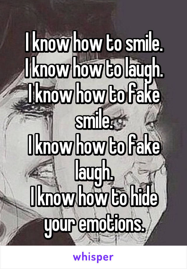 I know how to smile. I know how to laugh. I know how to fake smile. I know how to fake laugh. I know how to hide your emotions.