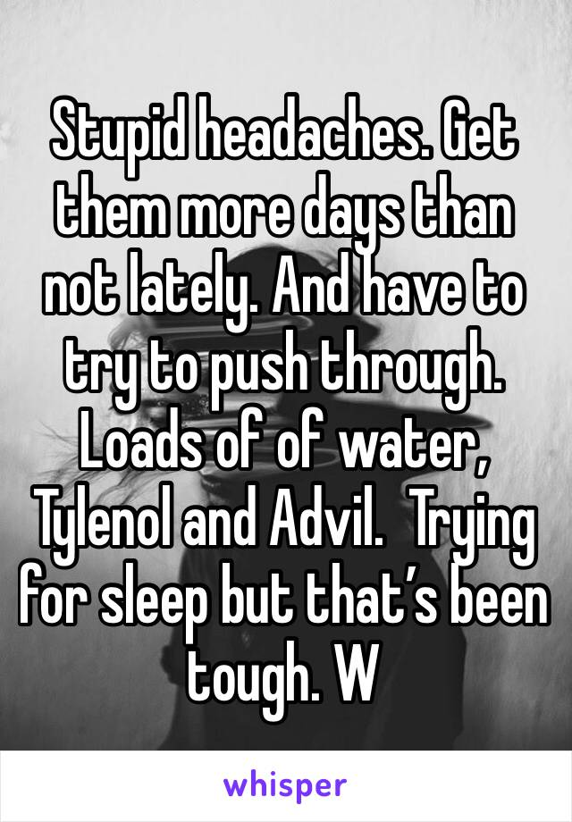 Stupid headaches. Get them more days than not lately. And have to try to push through.  Loads of of water, Tylenol and Advil.  Trying for sleep but that's been tough. W