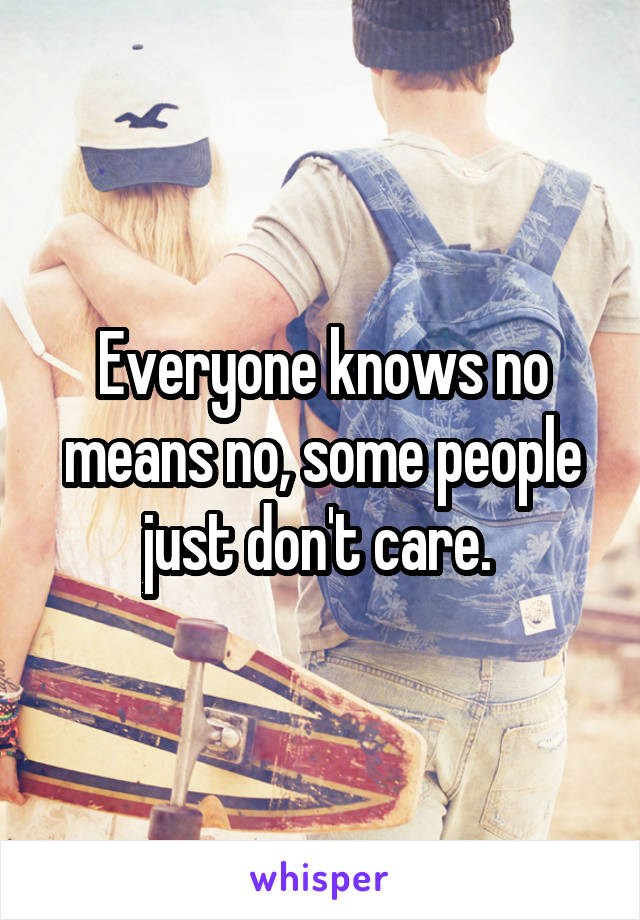 Everyone knows no means no, some people just don't care.