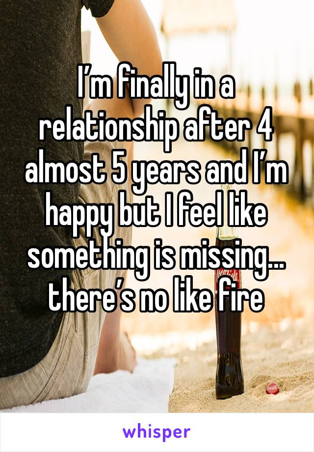 I'm finally in a relationship after 4 almost 5 years and I'm happy but I feel like something is missing... there's no like fire