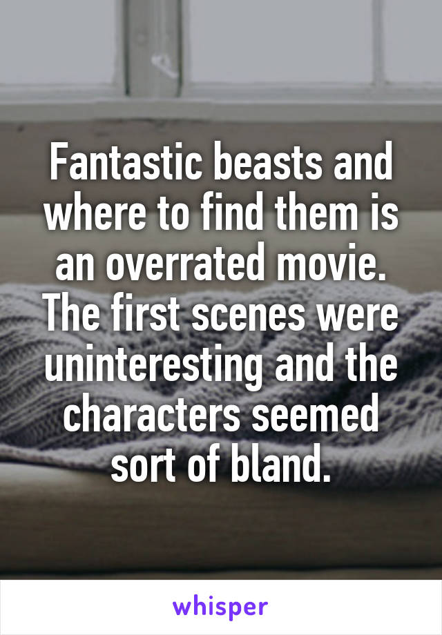 Fantastic beasts and where to find them is an overrated movie. The first scenes were uninteresting and the characters seemed sort of bland.