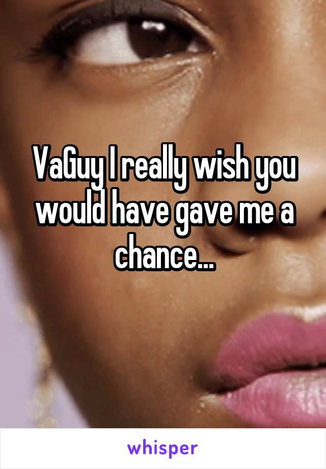VaGuy I really wish you would have gave me a chance...
