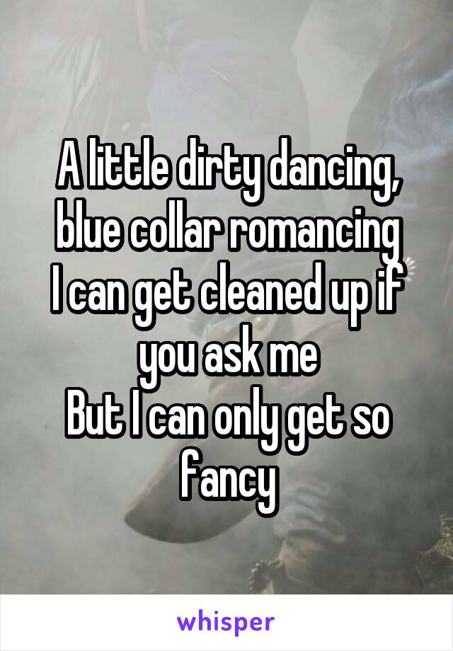 A little dirty dancing, blue collar romancing I can get cleaned up if you ask me But I can only get so fancy