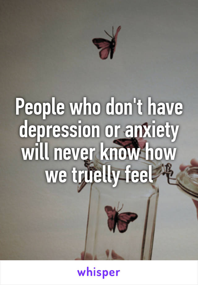 People who don't have depression or anxiety will never know how we truelly feel
