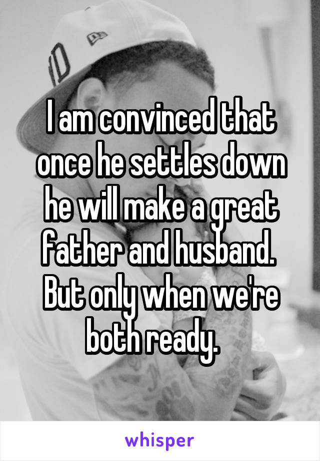 I am convinced that once he settles down he will make a great father and husband.  But only when we're both ready.