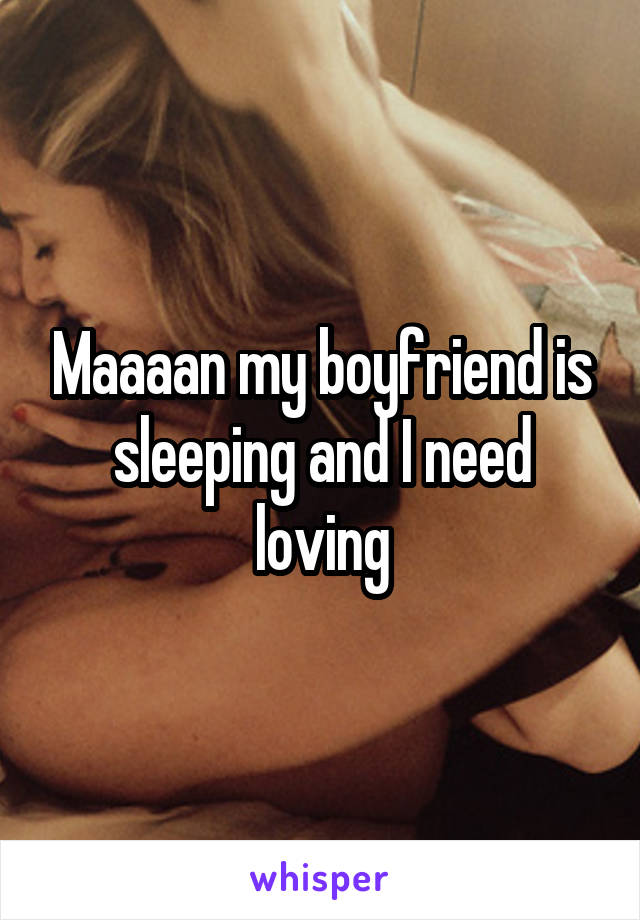 Maaaan my boyfriend is sleeping and I need loving