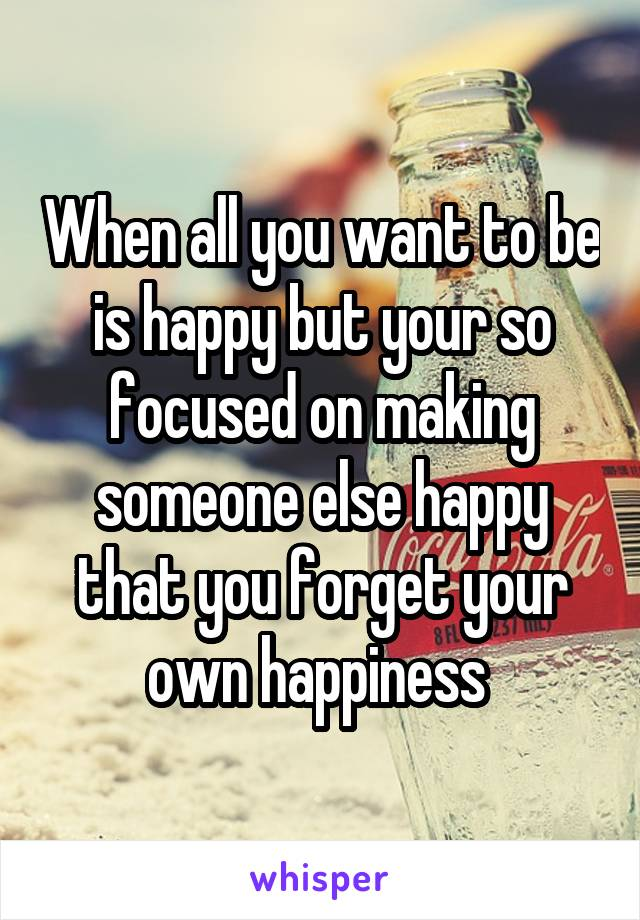When all you want to be is happy but your so focused on making someone else happy that you forget your own happiness