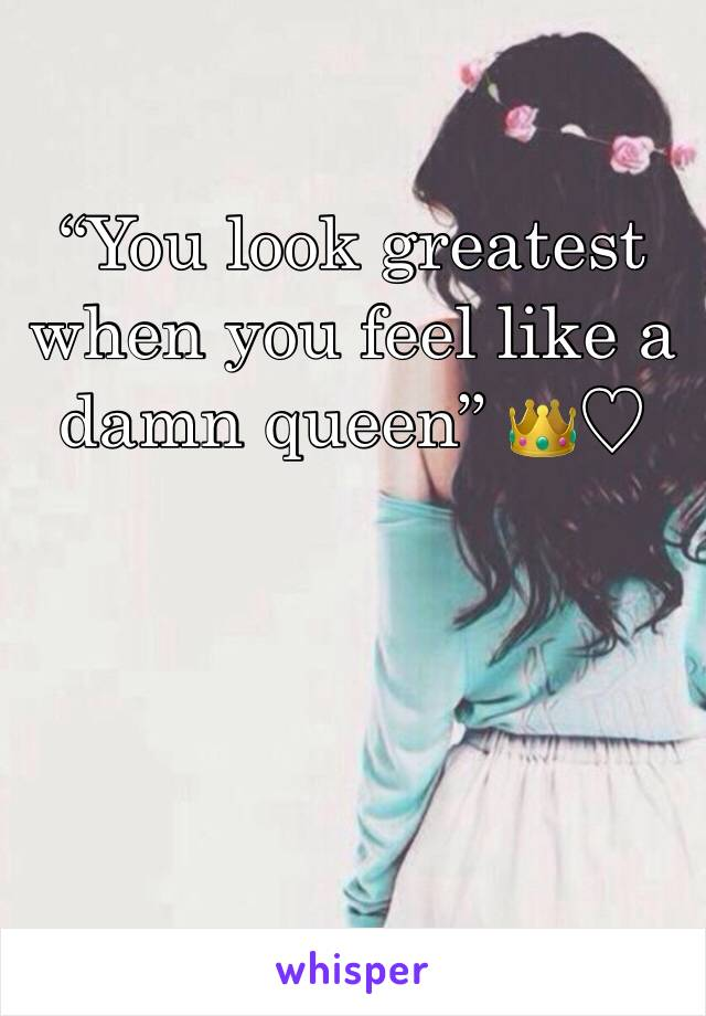 """""""You look greatest when you feel like a damn queen"""" 👑♡"""