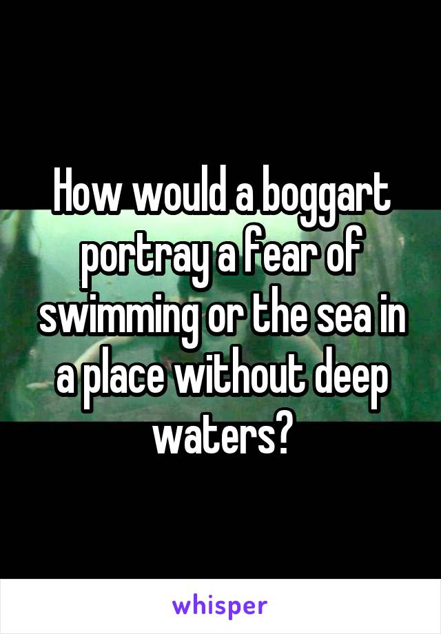 How would a boggart portray a fear of swimming or the sea in a place without deep waters?