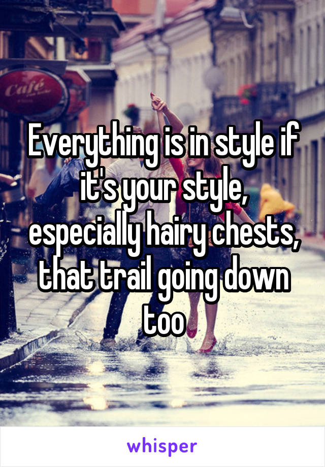 Everything is in style if it's your style, especially hairy chests, that trail going down too