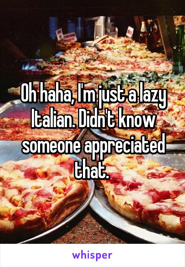 Oh haha, I'm just a lazy Italian. Didn't know someone appreciated that.