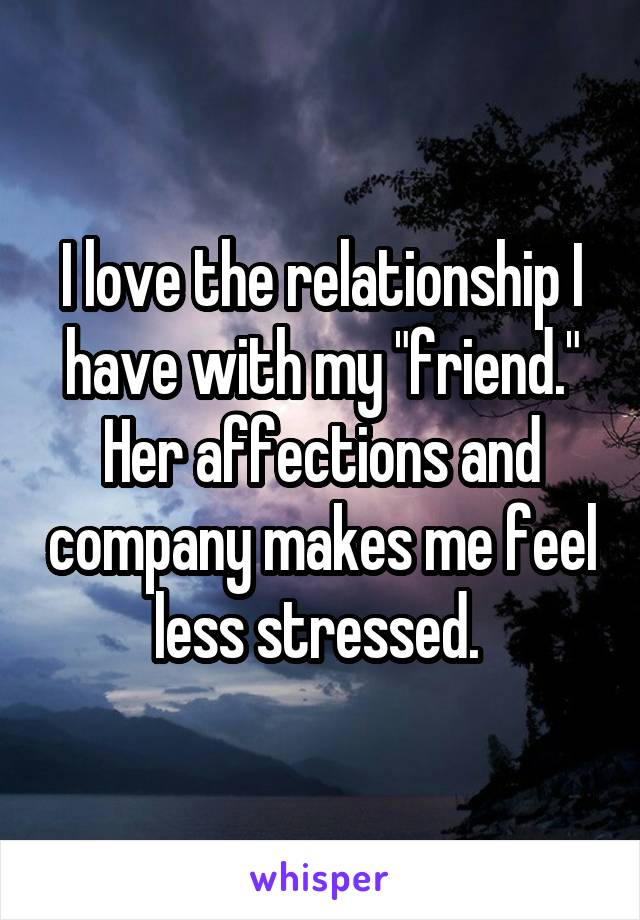 "I love the relationship I have with my ""friend."" Her affections and company makes me feel less stressed."