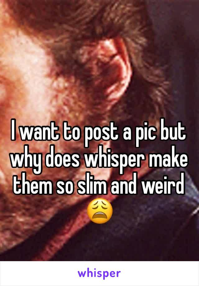 I want to post a pic but why does whisper make them so slim and weird 😩