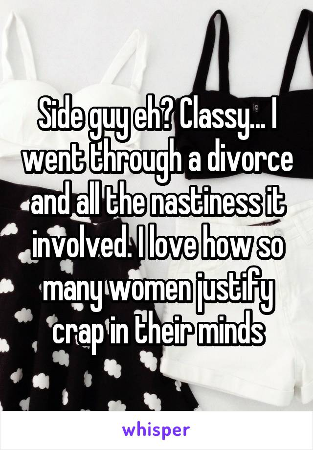Side guy eh? Classy... I went through a divorce and all the nastiness it involved. I love how so many women justify crap in their minds