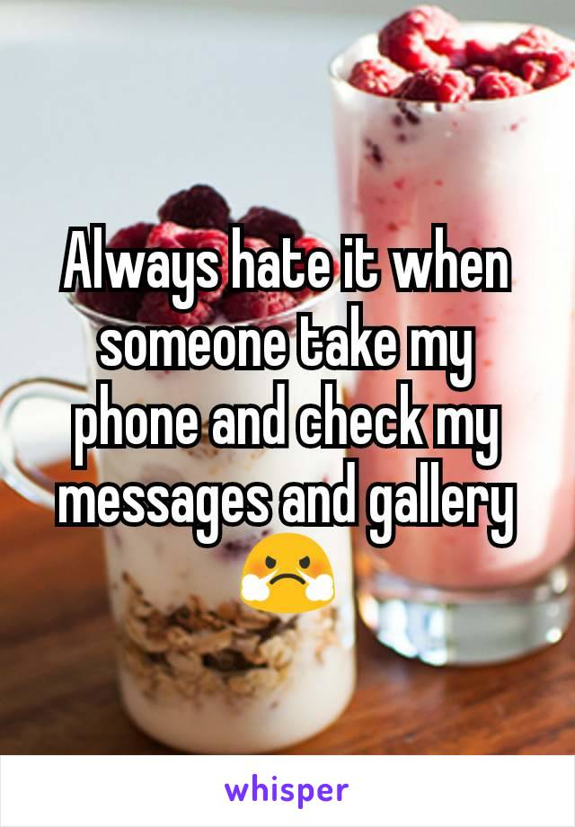 Always hate it when someone take my phone and check my messages and gallery 😤
