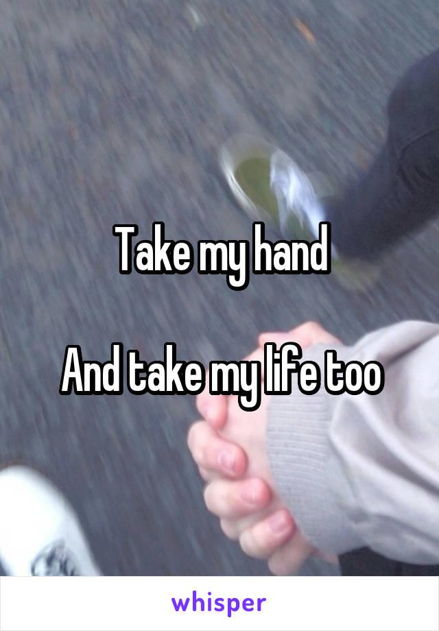 Take my hand  And take my life too