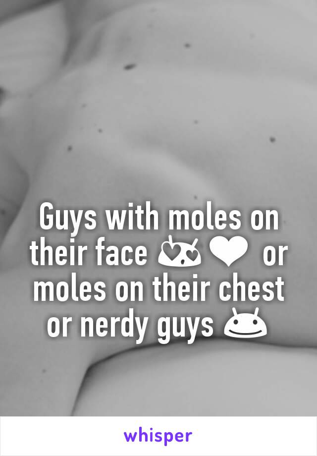 Guys with moles on their face 😍❤ or moles on their chest or nerdy guys 😊