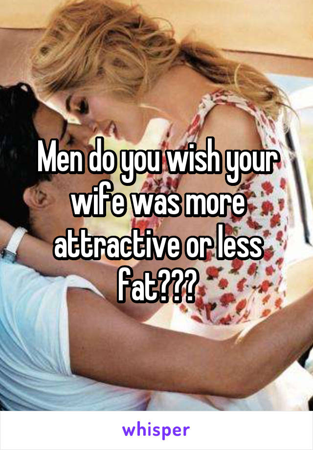 Men do you wish your wife was more attractive or less fat???