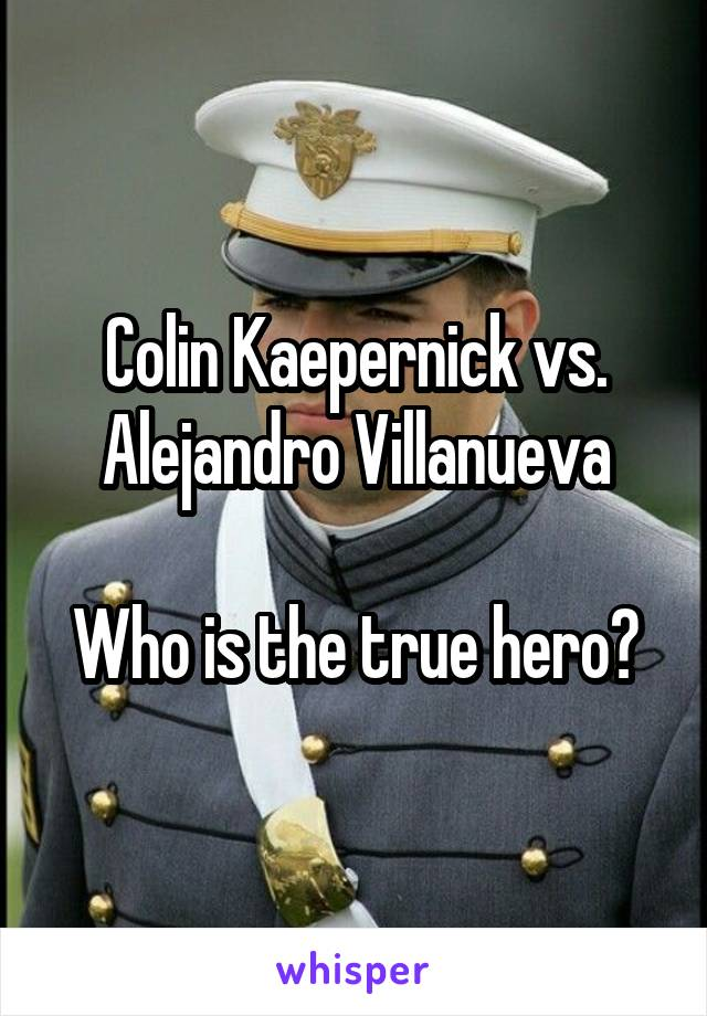 Colin Kaepernick vs. Alejandro Villanueva  Who is the true hero?