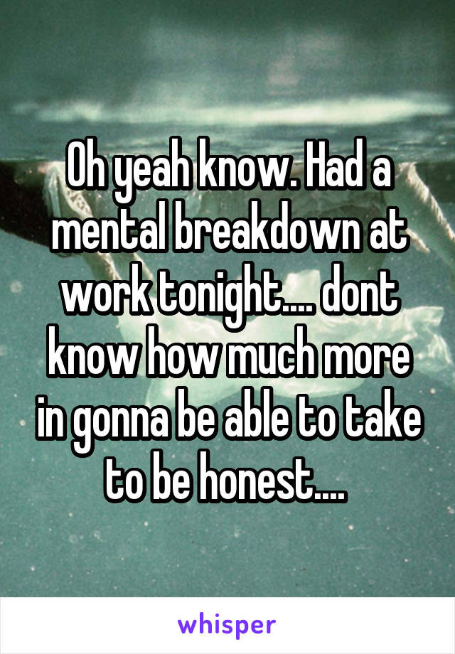 Oh yeah know. Had a mental breakdown at work tonight.... dont know how much more in gonna be able to take to be honest....