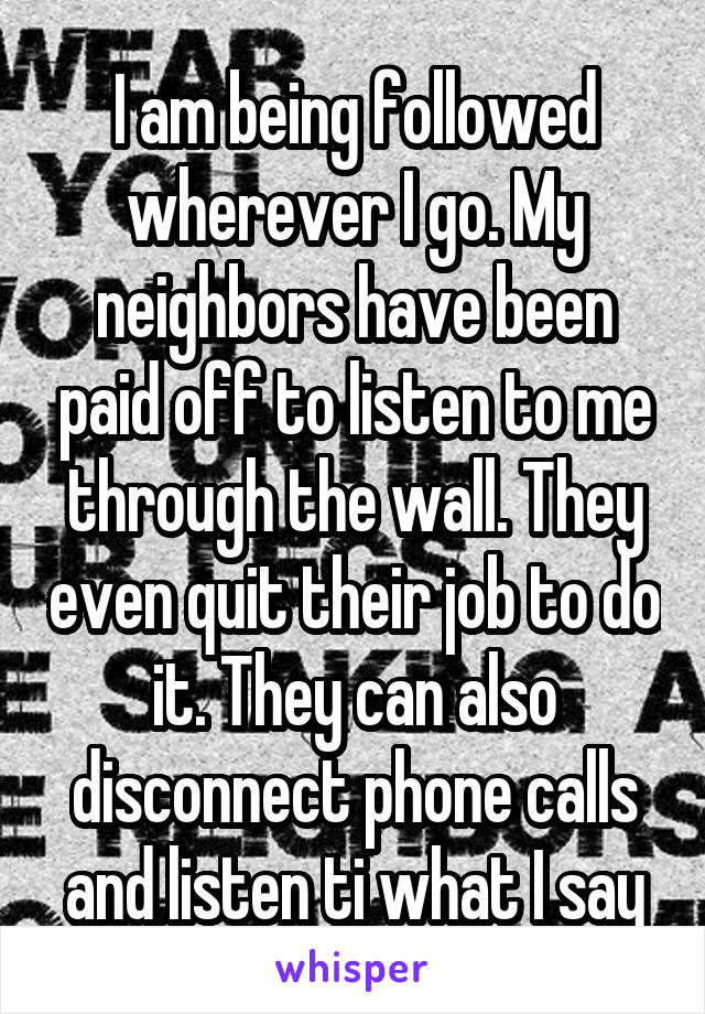 I am being followed wherever I go. My neighbors have been paid off to listen to me through the wall. They even quit their job to do it. They can also disconnect phone calls and listen ti what I say