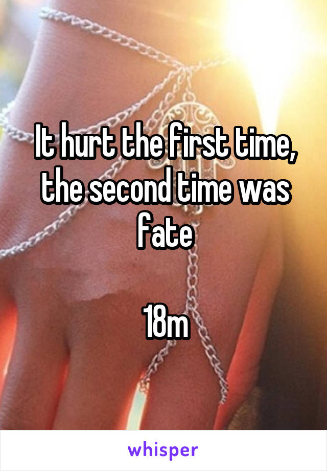 It hurt the first time, the second time was fate  18m