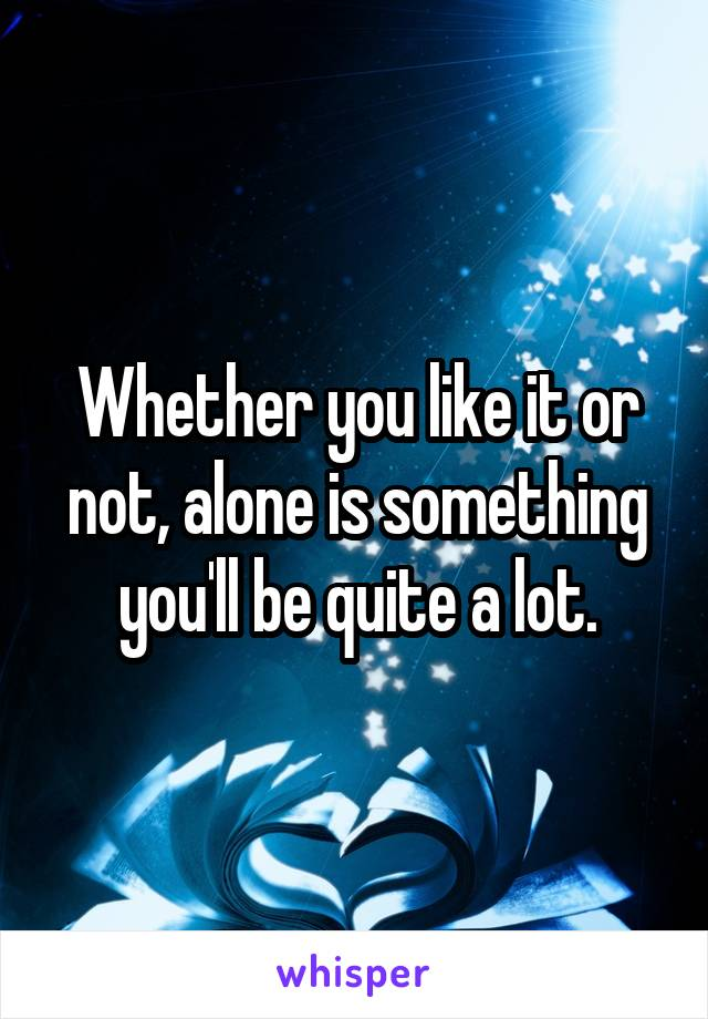 Whether you like it or not, alone is something you'll be quite a lot.