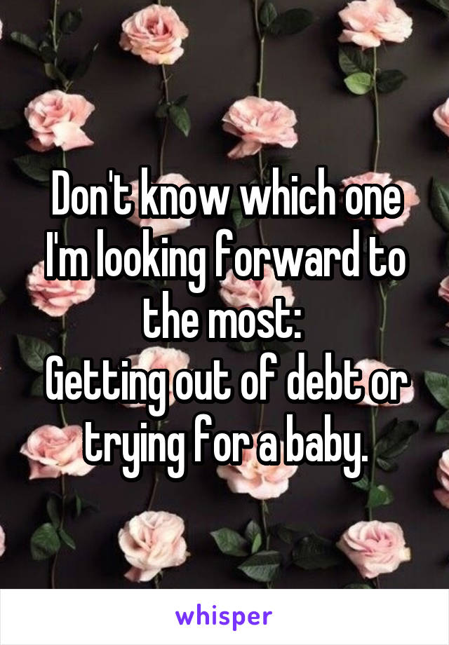 Don't know which one I'm looking forward to the most:  Getting out of debt or trying for a baby.