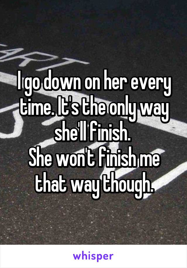 I go down on her every time. It's the only way she'll finish.  She won't finish me that way though.