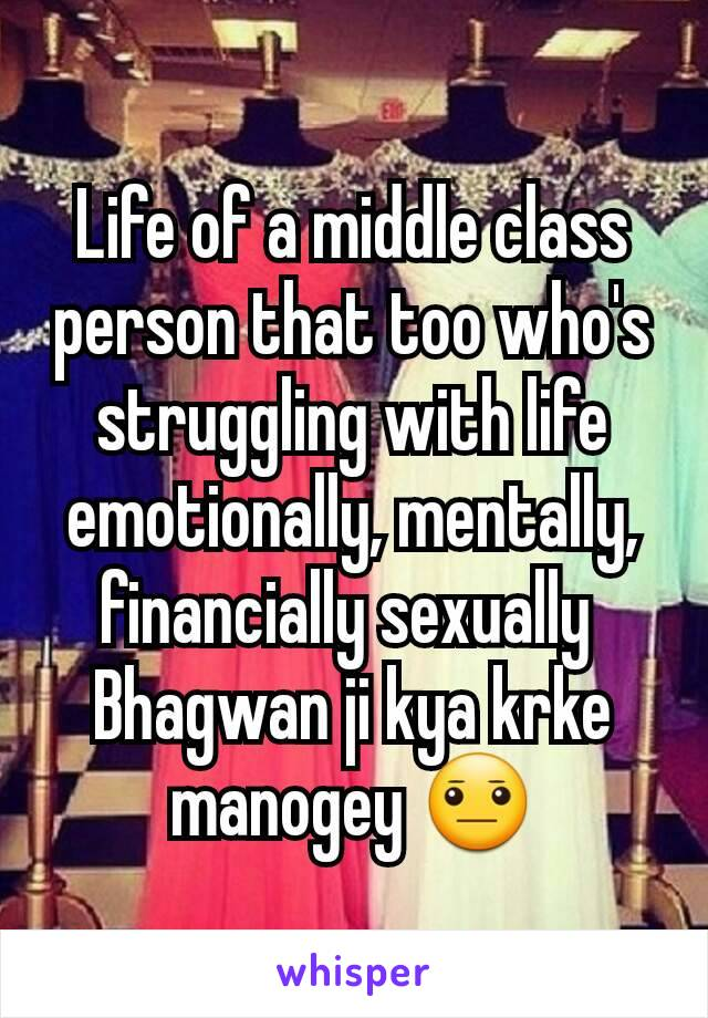 Life of a middle class person that too who's struggling with life emotionally, mentally, financially sexually  Bhagwan ji kya krke manogey 😐