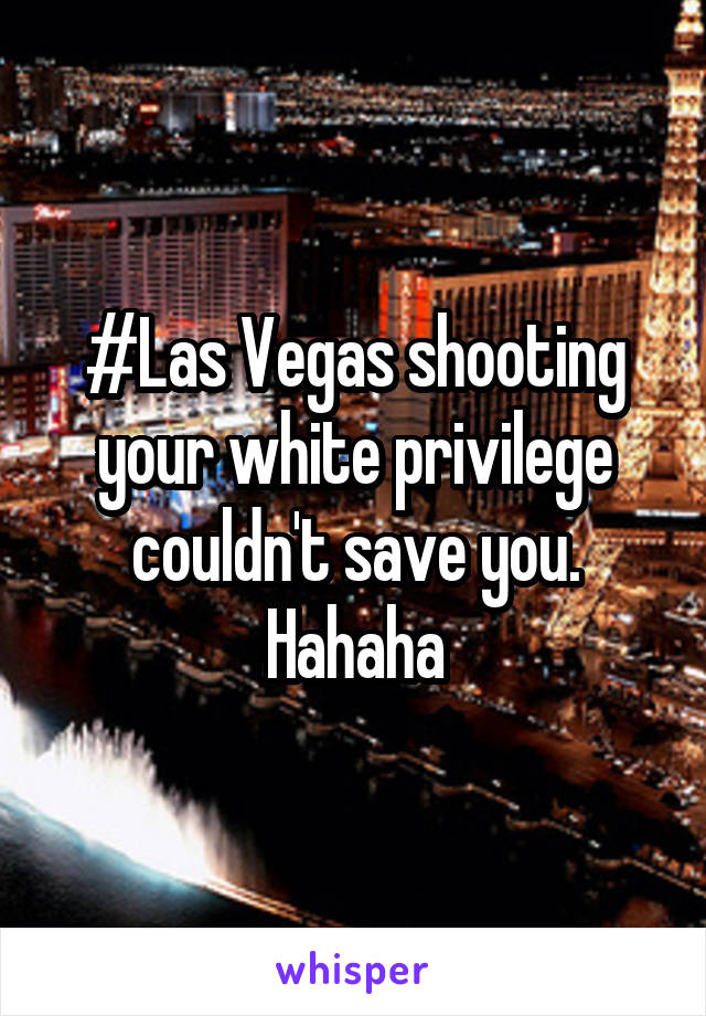 #Las Vegas shooting your white privilege couldn't save you. Hahaha