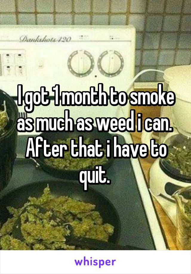 I got 1 month to smoke as much as weed i can.  After that i have to quit.