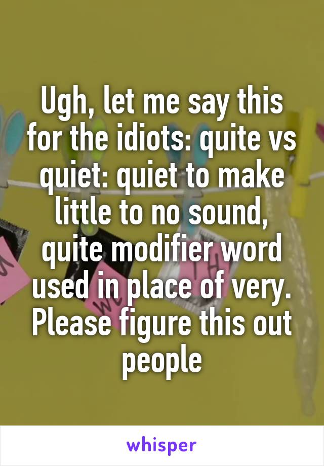 Ugh, let me say this for the idiots: quite vs quiet: quiet to make little to no sound, quite modifier word used in place of very. Please figure this out people
