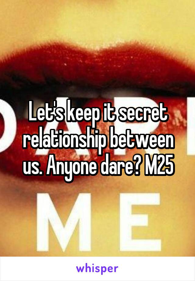 Let's keep it secret relationship between us. Anyone dare? M25