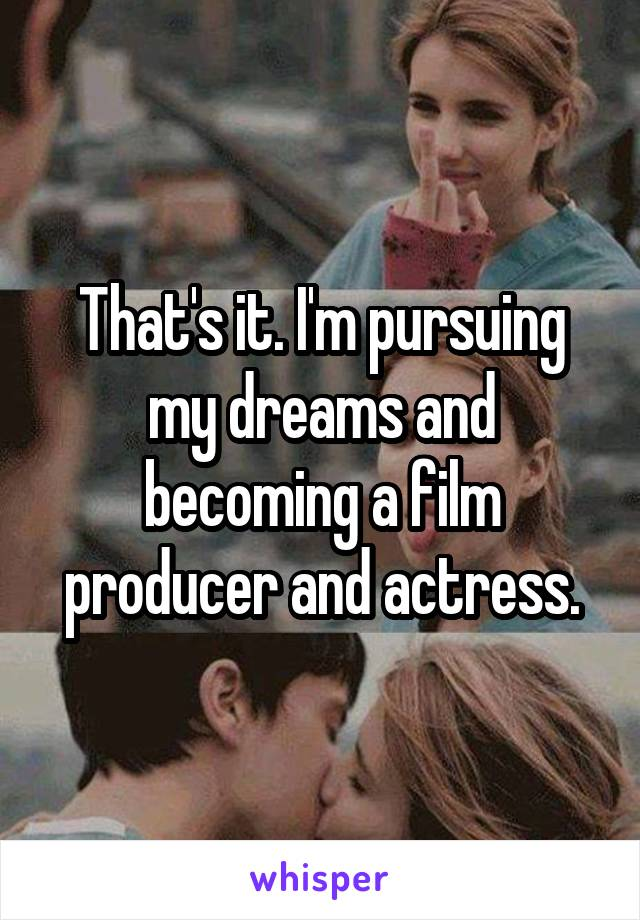 That's it. I'm pursuing my dreams and becoming a film producer and actress.