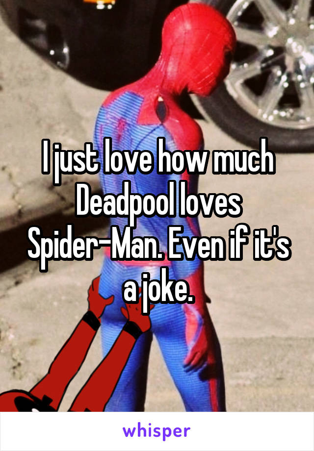 I just love how much Deadpool loves Spider-Man. Even if it's a joke.