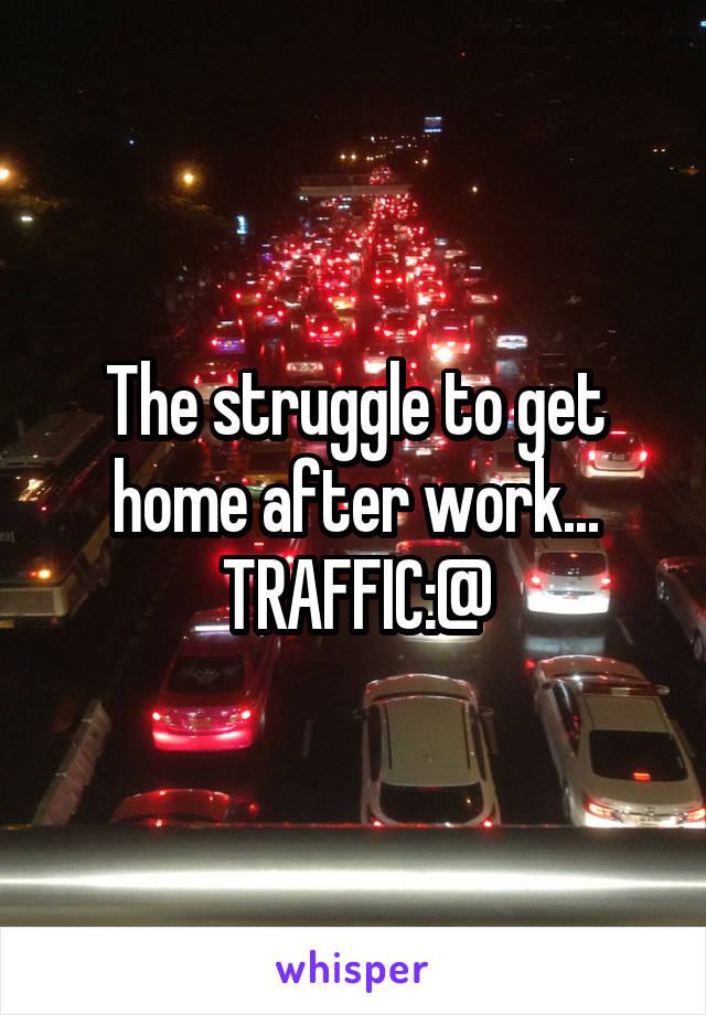 The struggle to get home after work... TRAFFIC:@